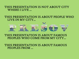 THIS PRESENTATION IS NOT ABOUT CITY WHERE I LIVE ...