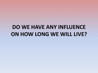 DO WE HAVE ANY INFLUENCE ON HOW LONG WE WILL LIVE?