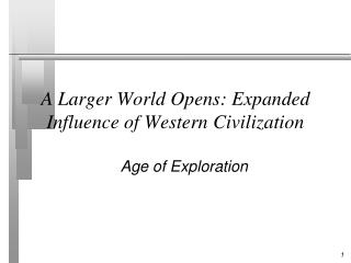 A Larger World Opens : Expanded  Influence of Western  Civilization