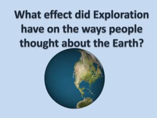 What effect did Exploration have on the ways people thought about the Earth?