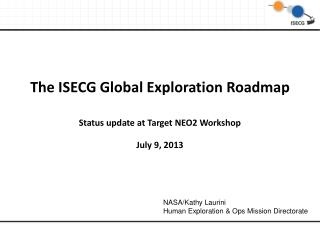 The ISECG Global Exploration Roadmap Status update at Target NEO2 Workshop July 9, 2013