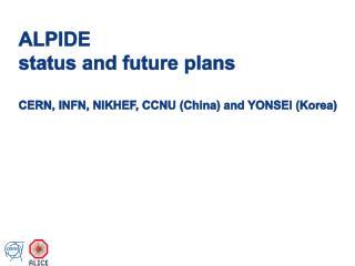 ALPIDE  status and future plans CERN, INFN, NIKHEF, CCNU (China) and YONSEI (Korea)
