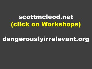 s cottmcleod (click on Workshops) dangerouslyirrelevant