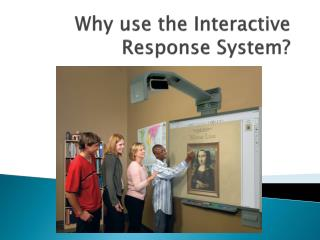 Why use the Interactive Response System?