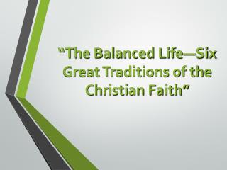 """""""The Balanced Life—Six Great Traditions of the Christian Faith"""""""