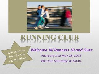 Welcome All Runners 18 and Over February 1 to May 28, 2012 We train Saturdays at 8 a.m.