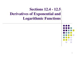 Sections 12.4 - 12.5 Derivatives of Exponential and Logarithmic Functions