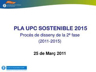 Pla  UPC Sostenible  2015 Procés  de  disseny  de la 2ª fase  ( 2011-2015) 25 de  Març  2011