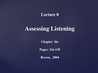 Lecture  8  Assessing Listening Chapter  Six  Pages: 116-139 Brown,  2004