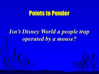 Isnt Disney World a people trap operated by a mouse