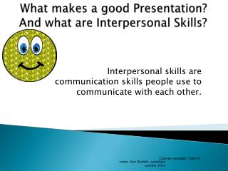 What makes a good  Presentation ?  And what are Interpersonal Skills?