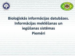 Bioloģiskās informācijas datubāzes. Informācijas meklēšanas un iegūšanas sistēmas  Piemēri