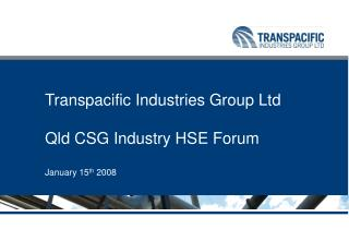 Transpacific Industries Group Ltd   Qld CSG Industry HSE Forum  January 15th 2008