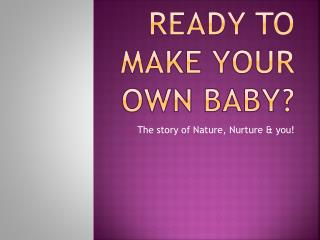 Ready to Make your own Baby?