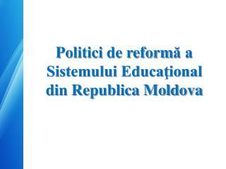 Politici  de reform ? a  Sistemului Educa?ional din Republica Moldova