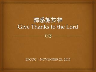 歸感謝於 神 Give Thanks t o  the Lord