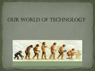 O ur world of technology