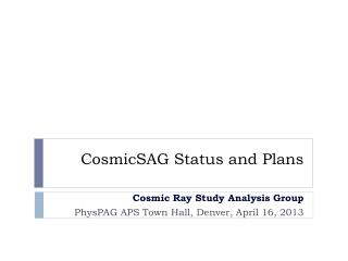 CosmicSAG  Status and Plans