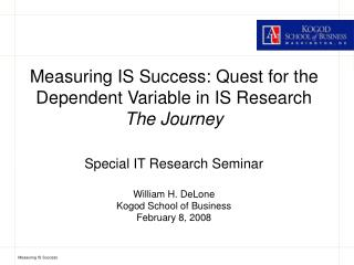 Measuring IS Success: Quest for the Dependent Variable in IS Research The Journey  Special IT Research Seminar  William