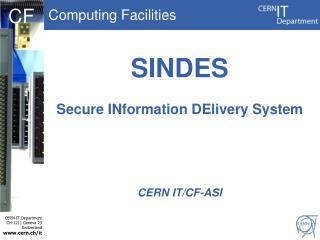 SINDES Secure  INformation DElivery  System CERN IT/CF-ASI