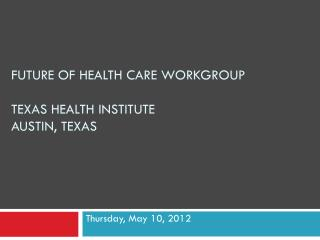 Future of Health Care Workgroup Texas Health Institute Austin, Texas