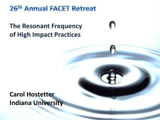 26 th  Annual FACET Retreat The Resonant Frequency  of High  Impact  Practices Carol Hostetter