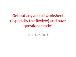 Get out any and all worksheet (especially the Review) and have questions ready!