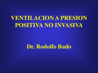 VENTILACION A PRESION POSITIVA NO INVASIVA   Dr. Rodolfo Bado