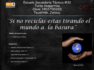 Escuela  S ecundaria Técnica #32 Turno Vespertino Clave: 14DST0032D Tecalitlán, Jalisco.