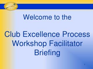 Welcome to the Club Excellence  Process Workshop  Facilitator Briefing