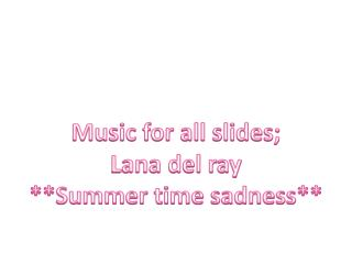 Music for all slides; Lana del ray **Summer time sadness**