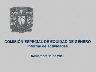 COMISIÓN ESPECIAL DE EQUIDAD DE GÉNERO Informe de actividades Noviembre 11 de 2013