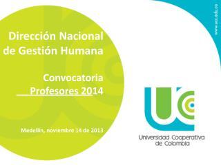 Dirección Nacional de Gestión Humana Convocatoria Profesores 2014 Medellín, noviembre 14 de 2013