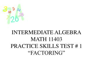 "INTERMEDIATE ALGEBRA MATH 11403 PRACTICE SKILLS TEST # 1 ""FACTORING"""