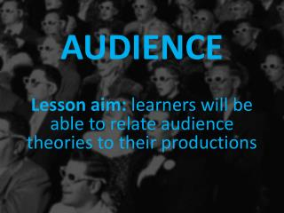 AUDIENCE Lesson aim:  learners will be able to relate audience theories to their productions