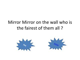 Mirror  Mirror  on the wall who is the fairest of them all ?