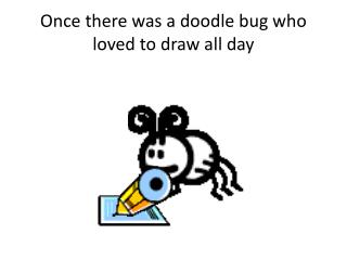 Once there was a doodle bug who loved to draw all day