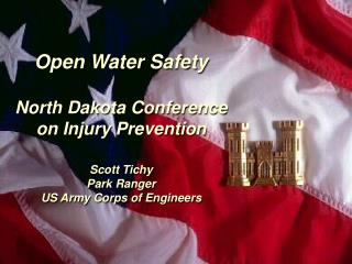Open Water Safety  North Dakota Conference on Injury Prevention  Scott Tichy Park Ranger US Army Corps of Engineers