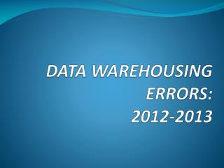 DATA WAREHOUSING ERRORS:   2012-2013