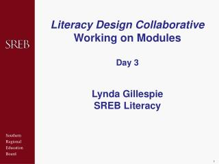 Literacy Design Collaborative Working on Modules Day 3 Lynda Gillespie SREB Literacy