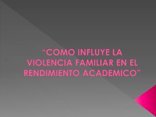 """"""" COMO INFLUYE LA VIOLENCIA FAMILIAR EN EL RENDIMIENTO ACADEMICO"""""""