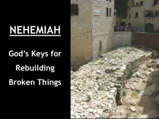 NEHEMIAH God's Keys for Rebuilding Broken Things