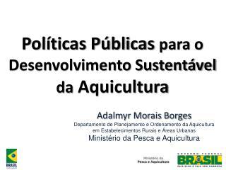 Políticas Públicas  para o  Desenvolvimento Sustent ável da  Aquicultura