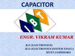 ENGR. VIKRAM KUMAR         B.E (ELECTRONICS)        M.E (ELECTRONICS SYSTEM ENGG:)