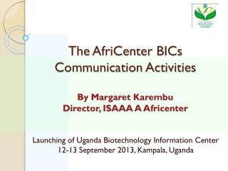 The  AfriCenter  BICs Communication Activities  By Margaret Karembu Director, ISAAA A  Africenter