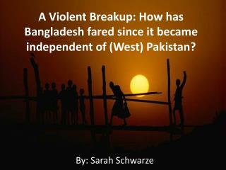 A Violent Breakup: How has Bangladesh fared since it became independent of (West) Pakistan?