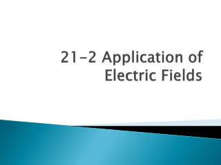 21-2  Application of Electric Fields