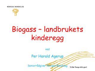 Biogass – landbrukets  kinderegg ved Per Harald  Agerup Seniorrådgiver Norges Bondelag