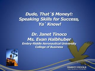 Dude, That  Money: Speaking Skills for Success,  Ya  Know  Dr. Janet Tinoco Ms. Evan Halbhuber Embry-Riddle Aeronautical