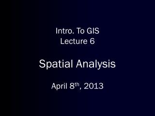 Intro. To GIS Lecture 6 Spatial Analysis April 8 th , 2013
